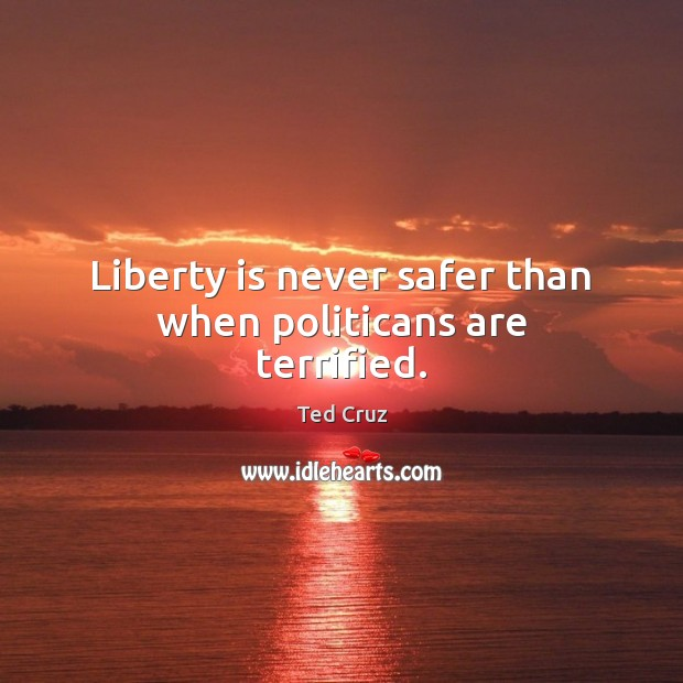 Liberty is never safer than when politicans are terrified. Ted Cruz Picture Quote