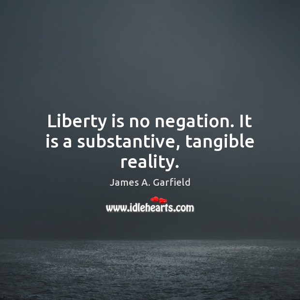 Image, Liberty is no negation. It is a substantive, tangible reality.