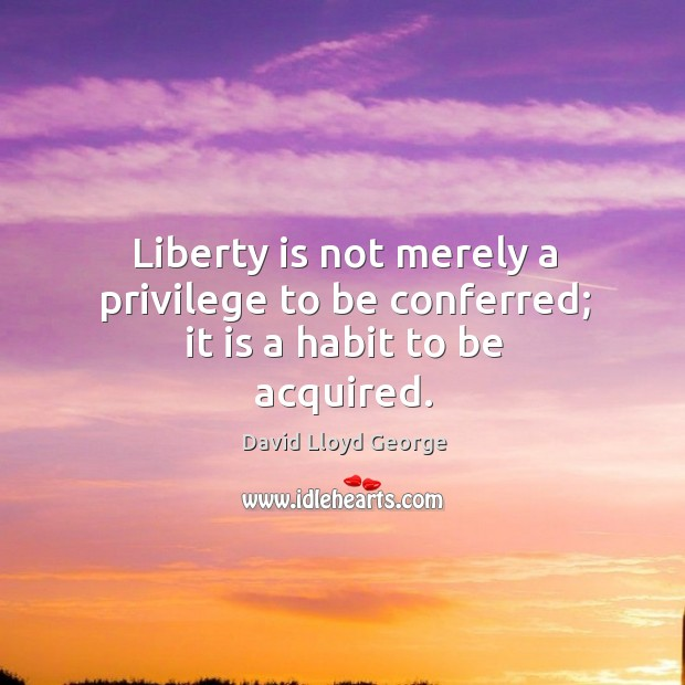 Liberty is not merely a privilege to be conferred; it is a habit to be acquired. David Lloyd George Picture Quote