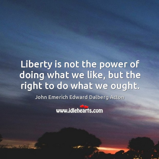 Image, Liberty is not the power of doing what we like, but the right to do what we ought.
