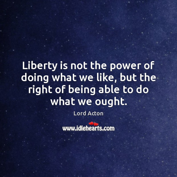 Liberty is not the power of doing what we like, but the Liberty Quotes Image