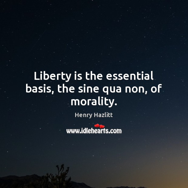 Image, Liberty is the essential basis, the sine qua non, of morality.