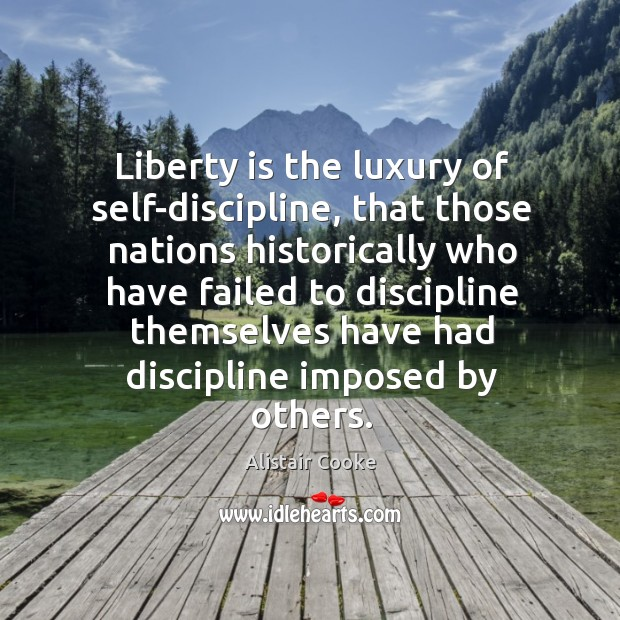 Liberty is the luxury of self-discipline, that those nations historically who have Alistair Cooke Picture Quote