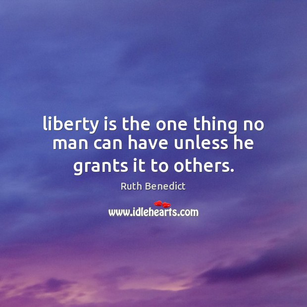 Liberty is the one thing no man can have unless he grants it to others. Image