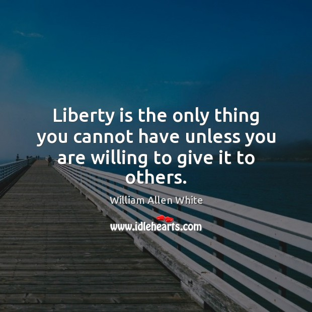 Image, Liberty is the only thing you cannot have unless you are willing to give it to others.