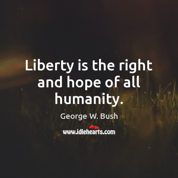 Liberty is the right and hope of all humanity. George W. Bush Picture Quote