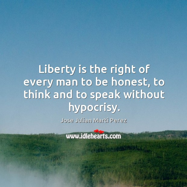 Liberty is the right of every man to be honest, to think and to speak without hypocrisy. Jose Julian Marti Perez Picture Quote