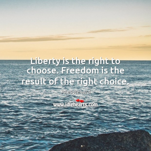 Liberty is the right to choose. Freedom is the result of the right choice. Jules Renard Picture Quote