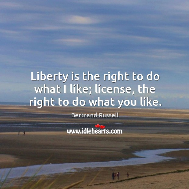 Image, Liberty is the right to do what I like; license, the right to do what you like.