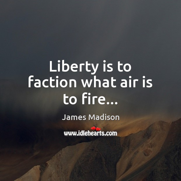 Liberty is to faction what air is to fire… Image