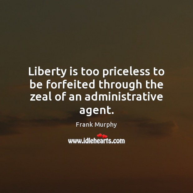 Liberty is too priceless to be forfeited through the zeal of an administrative agent. Liberty Quotes Image
