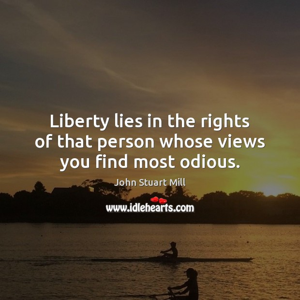 Liberty lies in the rights of that person whose views you find most odious. John Stuart Mill Picture Quote