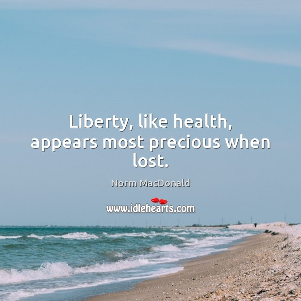 Liberty, like health, appears most precious when lost. Norm MacDonald Picture Quote