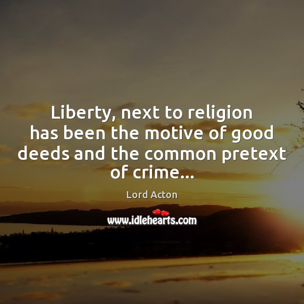 Liberty, next to religion has been the motive of good deeds and Lord Acton Picture Quote