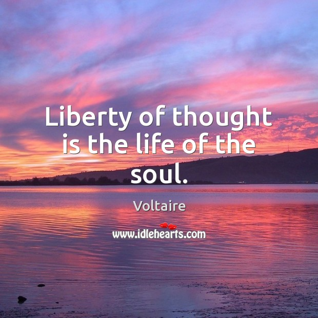 Liberty of thought is the life of the soul. Voltaire Picture Quote