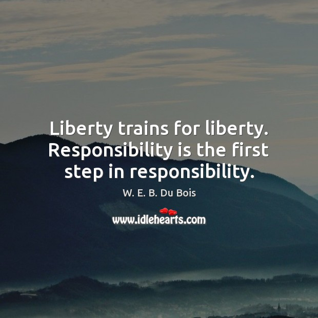 Liberty trains for liberty. Responsibility is the first step in responsibility. W. E. B. Du Bois Picture Quote