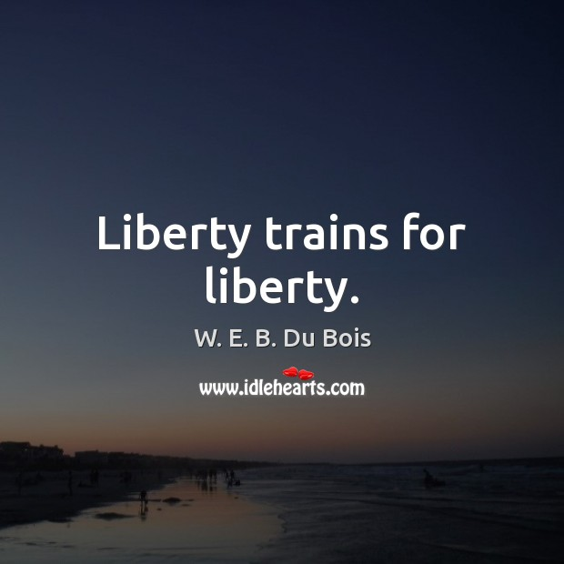 Liberty trains for liberty. W. E. B. Du Bois Picture Quote