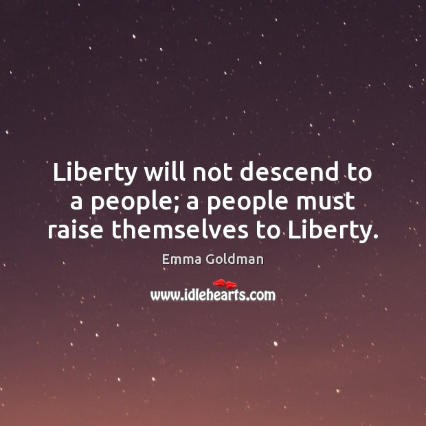 Liberty will not descend to a people; a people must raise themselves to Liberty. Emma Goldman Picture Quote