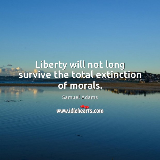 Image, Liberty will not long survive the total extinction of morals.