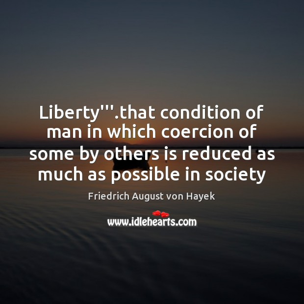 """Liberty""""'.that condition of man in which coercion of some by others Friedrich August von Hayek Picture Quote"""