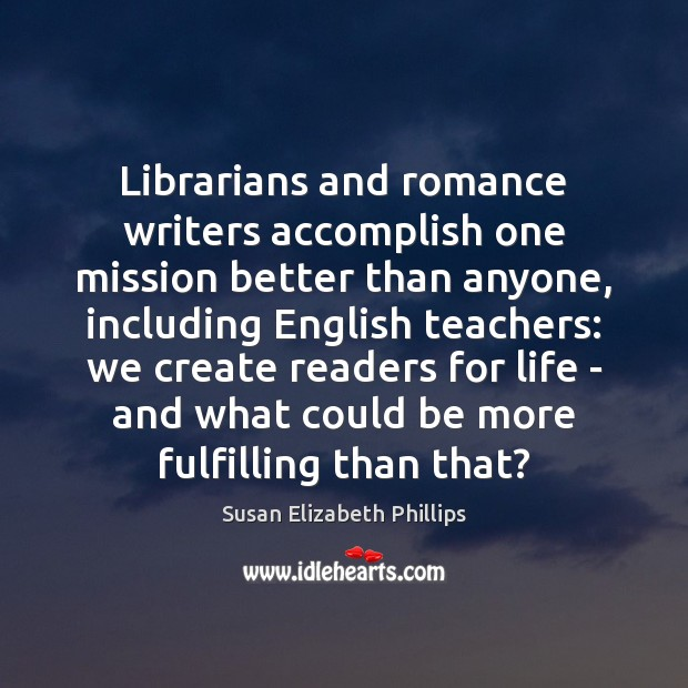 Librarians and romance writers accomplish one mission better than anyone, including English Susan Elizabeth Phillips Picture Quote