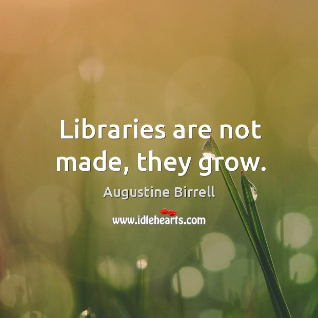 Libraries are not made, they grow. Image