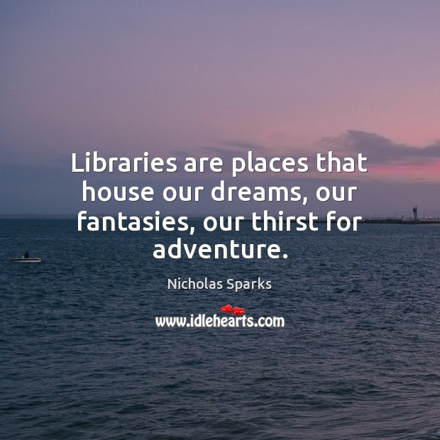 Image, Libraries are places that house our dreams, our fantasies, our thirst for adventure.