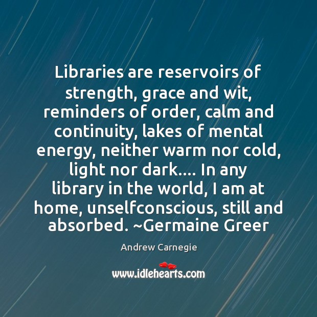 Image, Libraries are reservoirs of strength, grace and wit, reminders of order, calm