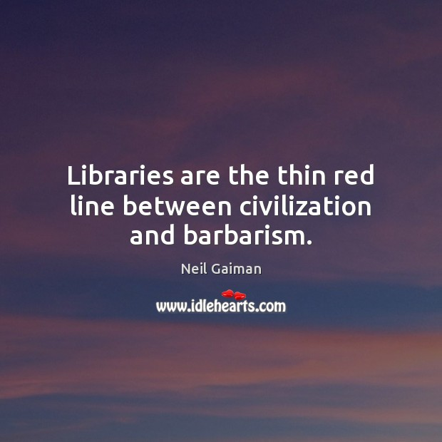 Libraries are the thin red line between civilization and barbarism. Neil Gaiman Picture Quote