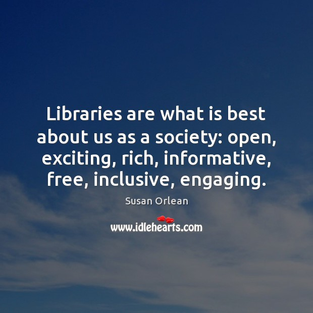 Libraries are what is best about us as a society: open, exciting, Susan Orlean Picture Quote