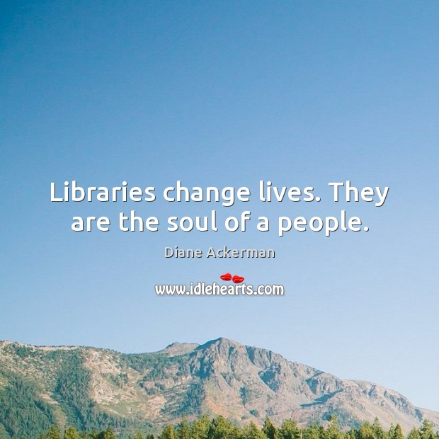 Libraries change lives. They are the soul of a people. Diane Ackerman Picture Quote