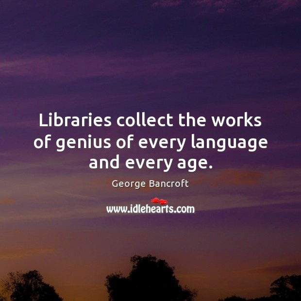 Libraries collect the works of genius of every language and every age. George Bancroft Picture Quote
