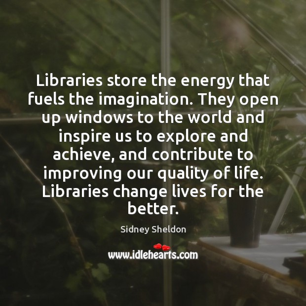 Libraries store the energy that fuels the imagination. They open up windows Image