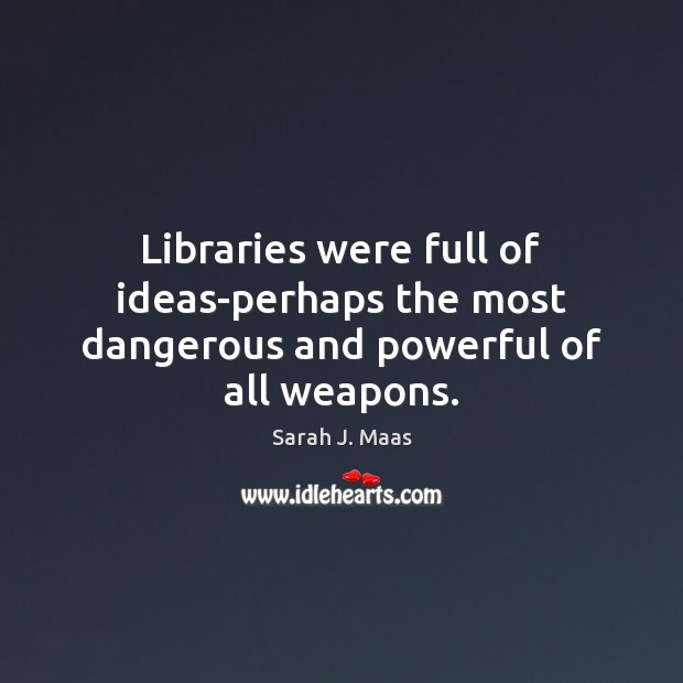Libraries were full of ideas-perhaps the most dangerous and powerful of all weapons. Sarah J. Maas Picture Quote