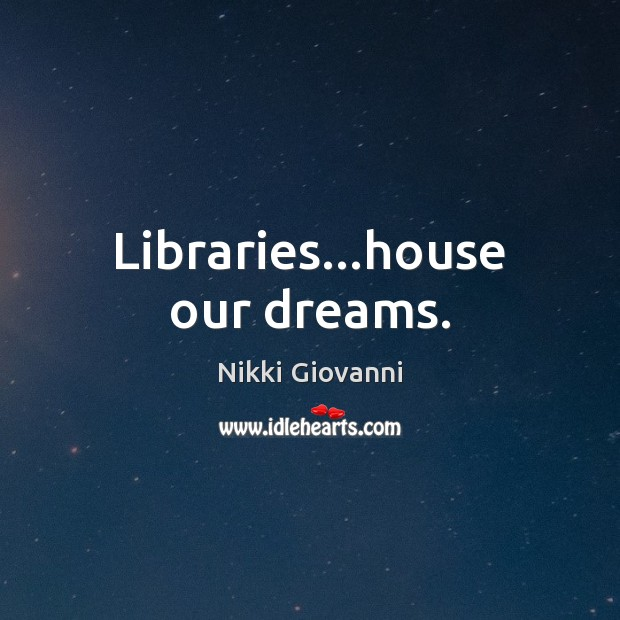 Libraries…house our dreams. Image