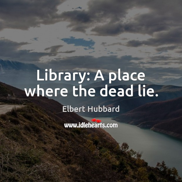 Library: A place where the dead lie. Elbert Hubbard Picture Quote