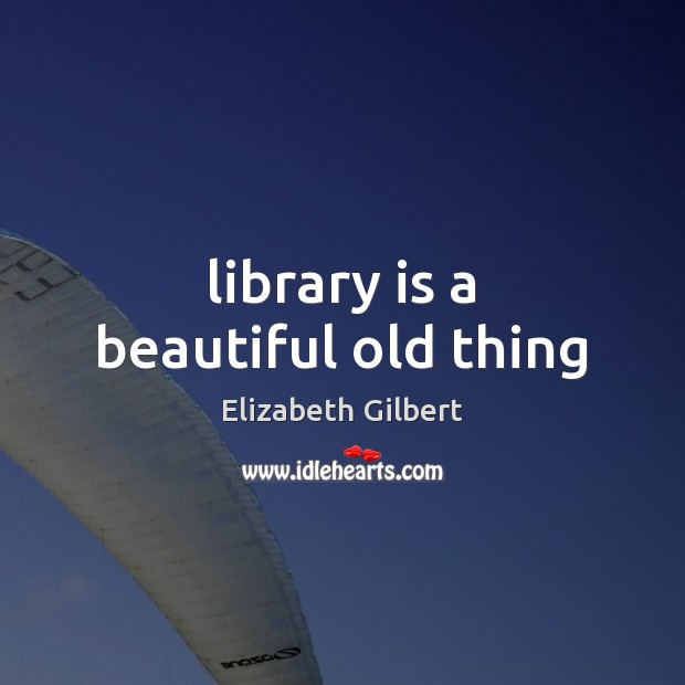 Library is a beautiful old thing Elizabeth Gilbert Picture Quote