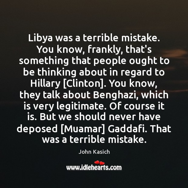 Libya was a terrible mistake. You know, frankly, that's something that people John Kasich Picture Quote