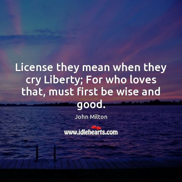 Image, License they mean when they cry Liberty; For who loves that, must first be wise and good.