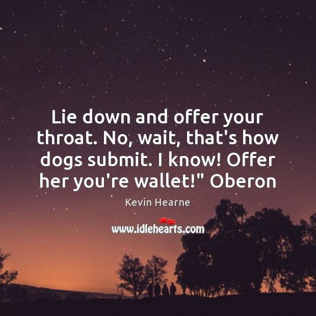 Lie down and offer your throat. No, wait, that's how dogs submit. Kevin Hearne Picture Quote