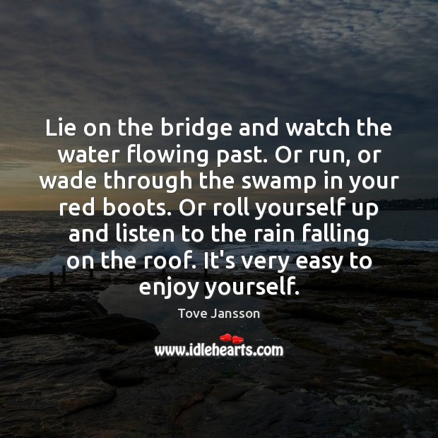 Lie on the bridge and watch the water flowing past. Or run, Tove Jansson Picture Quote