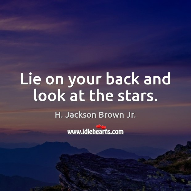 Lie on your back and look at the stars. H. Jackson Brown Jr. Picture Quote