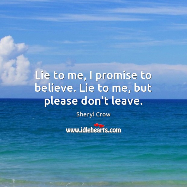 Lie to me, I promise to believe. Lie to me, but please don't leave. Sheryl Crow Picture Quote