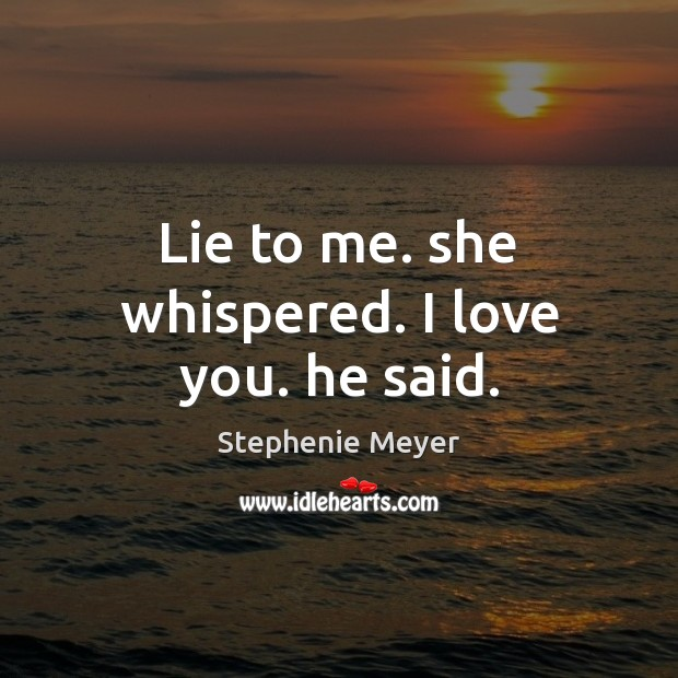 Lie to me. she whispered. I love you. he said. Image