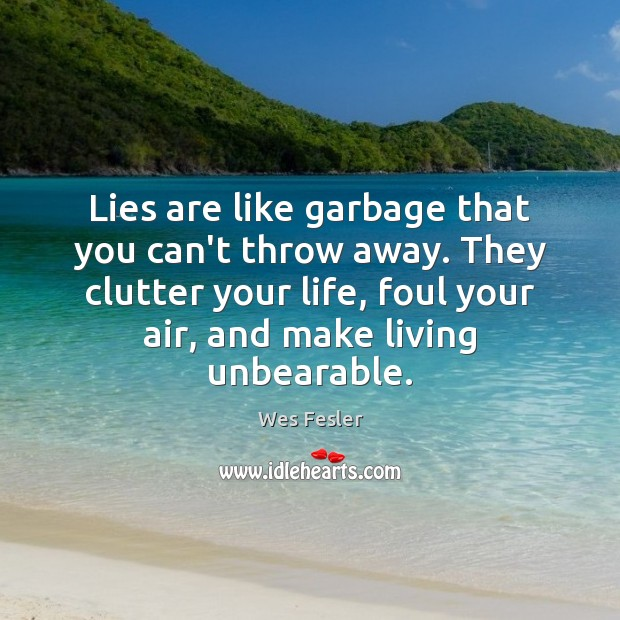 Lies are like garbage that you can't throw away. They clutter your Wes Fesler Picture Quote