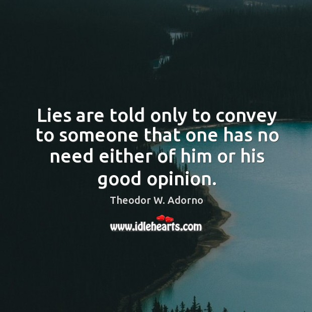 Lies are told only to convey to someone that one has no need either of him or his good opinion. Theodor W. Adorno Picture Quote