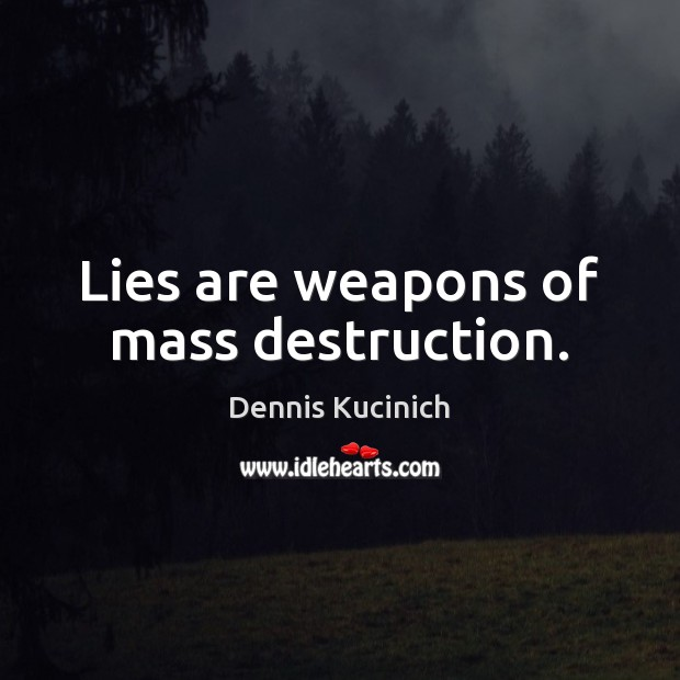 Lies are weapons of mass destruction. Dennis Kucinich Picture Quote
