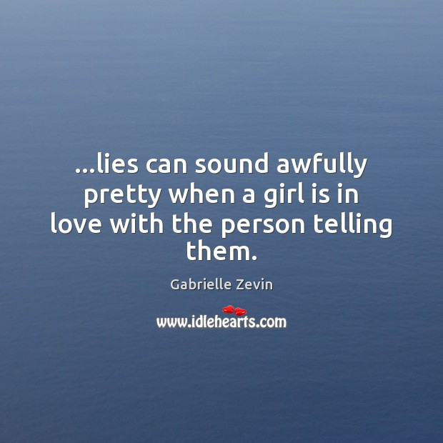 …lies can sound awfully pretty when a girl is in love with the person telling them. Gabrielle Zevin Picture Quote
