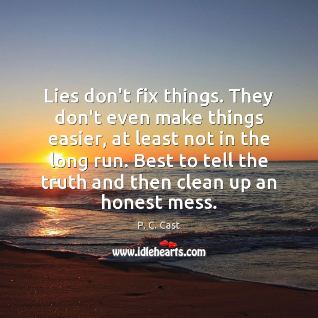 Lies don't fix things. They don't even make things easier, at least P. C. Cast Picture Quote