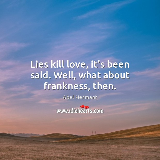 Image, Lies kill love, it's been said. Well, what about frankness, then.